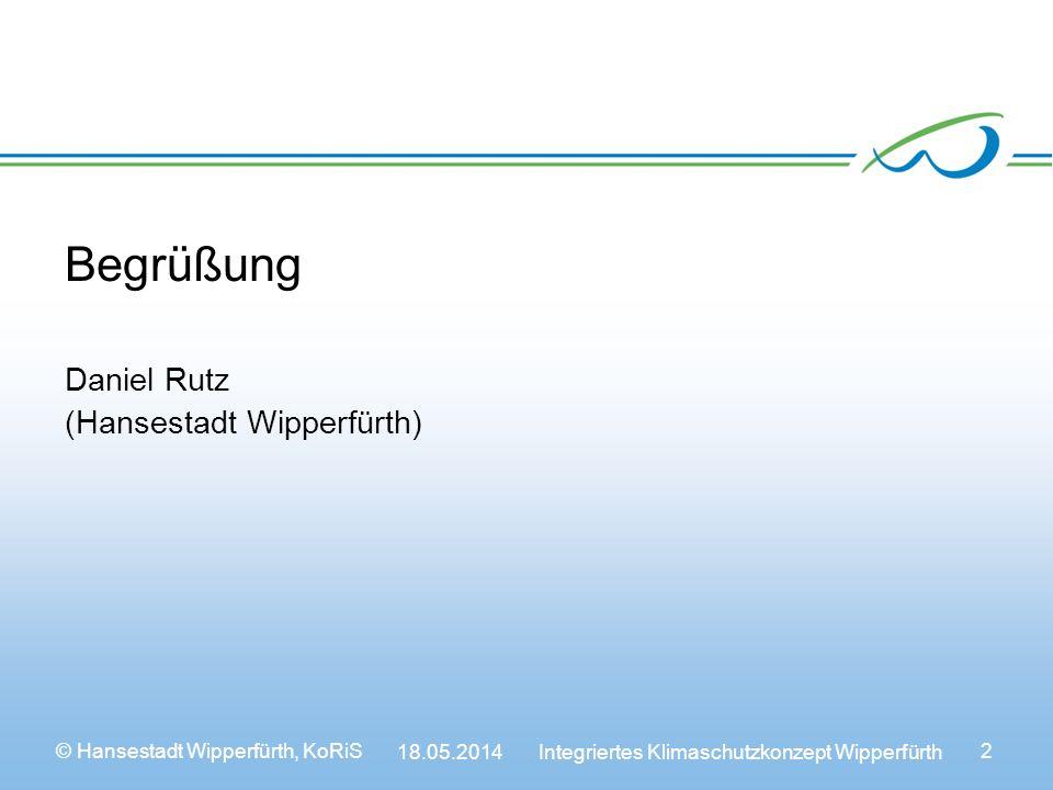 © Hansestadt Wipperfürth, KoRiS 18.05.2014 Integriertes Klimaschutzkonzept Wipperfürth 2 Begrüßung Daniel Rutz (Hansestadt Wipperfürth)