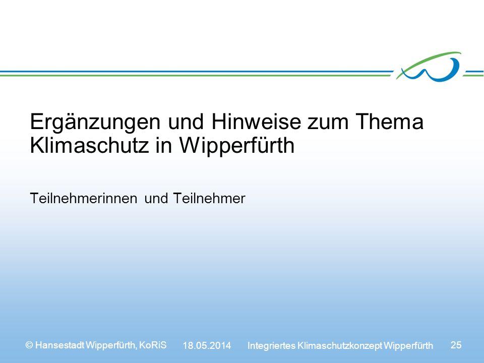© Hansestadt Wipperfürth, KoRiS 18.05.2014 Integriertes Klimaschutzkonzept Wipperfürth 25 Ergänzungen und Hinweise zum Thema Klimaschutz in Wipperfürth Teilnehmerinnen und Teilnehmer