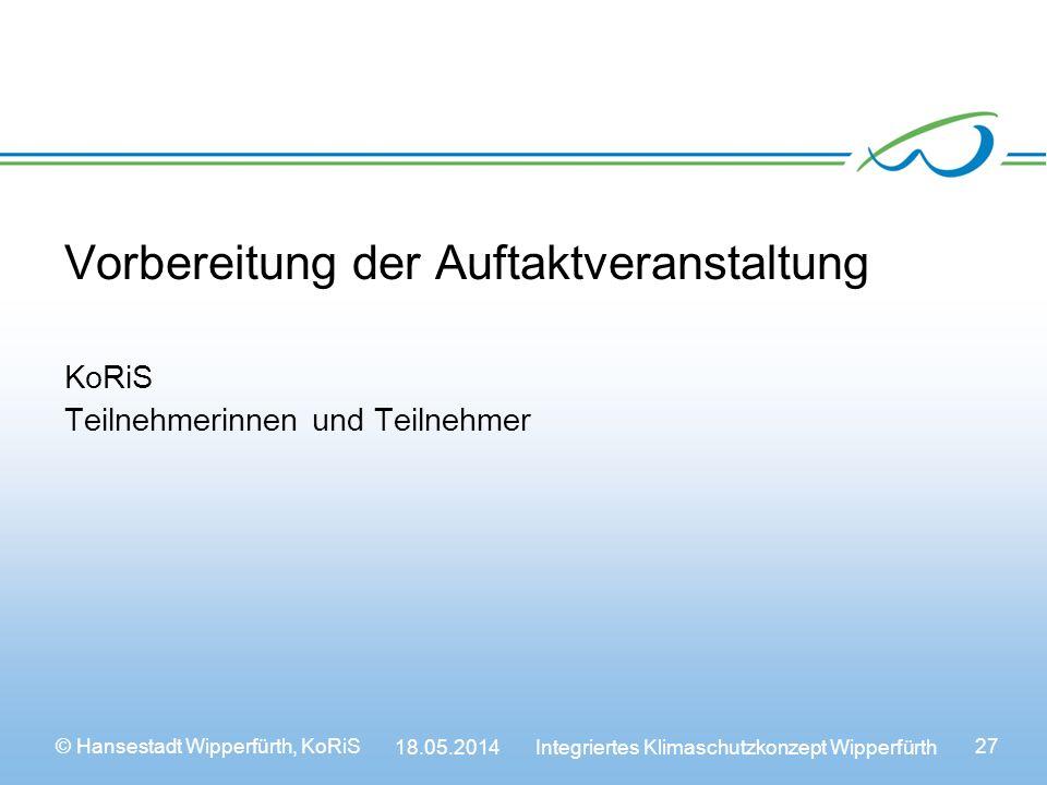 © Hansestadt Wipperfürth, KoRiS 18.05.2014 Integriertes Klimaschutzkonzept Wipperfürth 27 Vorbereitung der Auftaktveranstaltung KoRiS Teilnehmerinnen und Teilnehmer