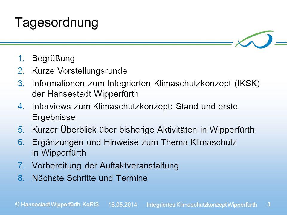 © Hansestadt Wipperfürth, KoRiS 18.05.2014 Integriertes Klimaschutzkonzept Wipperfürth 3 Tagesordnung 1.Begrüßung 2.Kurze Vorstellungsrunde 3.Informationen zum Integrierten Klimaschutzkonzept (IKSK) der Hansestadt Wipperfürth 4.Interviews zum Klimaschutzkonzept: Stand und erste Ergebnisse 5.Kurzer Überblick über bisherige Aktivitäten in Wipperfürth 6.Ergänzungen und Hinweise zum Thema Klimaschutz in Wipperfürth 7.Vorbereitung der Auftaktveranstaltung 8.Nächste Schritte und Termine