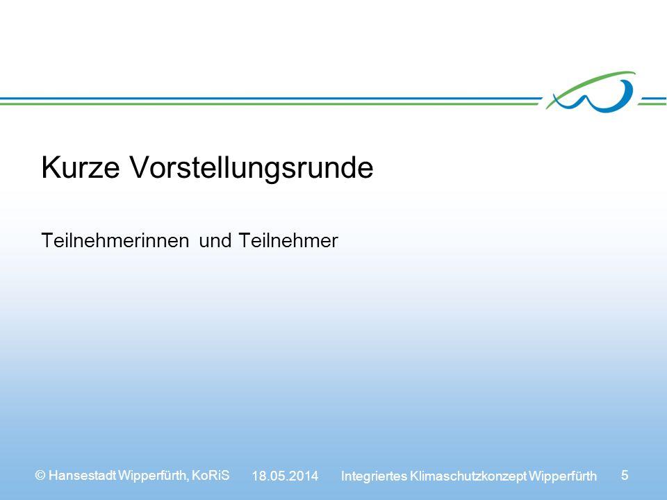 © Hansestadt Wipperfürth, KoRiS 18.05.2014 Integriertes Klimaschutzkonzept Wipperfürth 5 Kurze Vorstellungsrunde Teilnehmerinnen und Teilnehmer