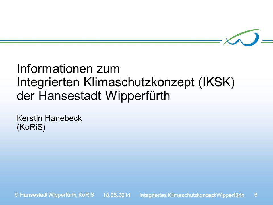 © Hansestadt Wipperfürth, KoRiS 18.05.2014 Integriertes Klimaschutzkonzept Wipperfürth 6 Informationen zum Integrierten Klimaschutzkonzept (IKSK) der Hansestadt Wipperfürth Kerstin Hanebeck (KoRiS)