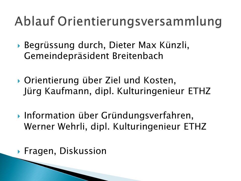 Begrüssung durch, Dieter Max Künzli, Gemeindepräsident Breitenbach Orientierung über Ziel und Kosten, Jürg Kaufmann, dipl. Kulturingenieur ETHZ Inform