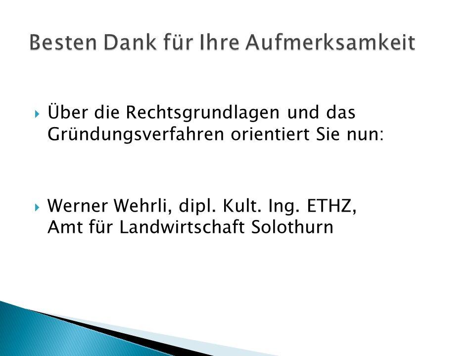 Über die Rechtsgrundlagen und das Gründungsverfahren orientiert Sie nun: Werner Wehrli, dipl. Kult. Ing. ETHZ, Amt für Landwirtschaft Solothurn
