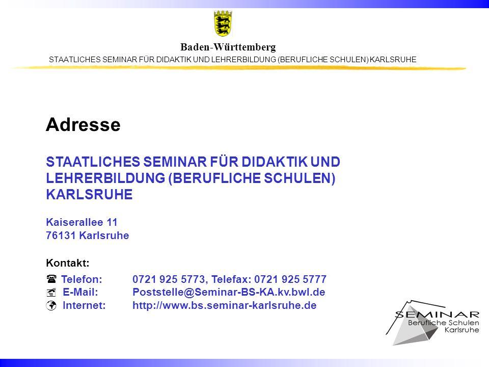 Baden-Württemberg Adresse STAATLICHES SEMINAR FÜR DIDAKTIK UND LEHRERBILDUNG (BERUFLICHE SCHULEN) KARLSRUHE Kaiserallee 11 76131 Karlsruhe Kontakt: Te