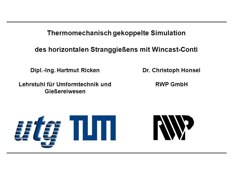 1 Thermomechanisch gekoppelte Simulation des horizontalen Stranggießens mit Wincast-Conti Dipl.-Ing. Hartmut Ricken Lehrstuhl für Umformtechnik und Gi