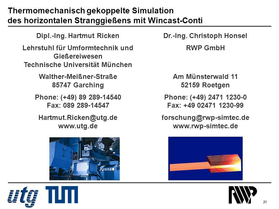 21 Dipl.-Ing. Hartmut Ricken Lehrstuhl für Umformtechnik und Gießereiwesen Technische Universität München Walther-Meißner-Straße 85747 Garching Phone:
