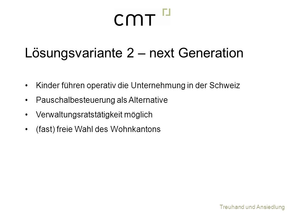 Treuhand und Ansiedlung Kinder führen operativ die Unternehmung in der Schweiz Pauschalbesteuerung als Alternative Verwaltungsratstätigkeit möglich (fast) freie Wahl des Wohnkantons Lösungsvariante 2 – next Generation