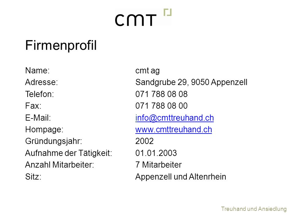 Treuhand und Ansiedlung Name: Adresse: Telefon: Fax: E-Mail: Hompage: Gründungsjahr: Aufnahme der Tätigkeit: Anzahl Mitarbeiter: Sitz: cmt ag Sandgrub