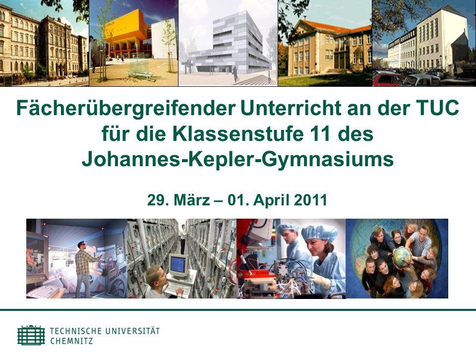 Fächerübergreifender Unterricht an der TUC für die Klassenstufe 11 des Johannes-Kepler-Gymnasiums 29. März – 01. April 2011