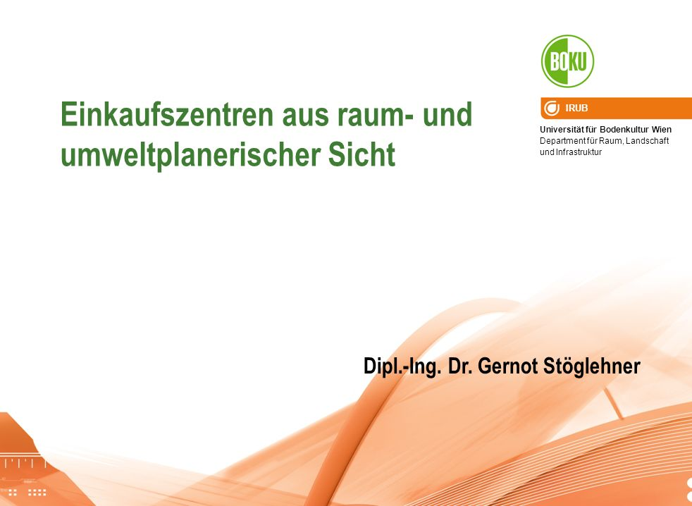 Universität für Bodenkultur Wien Department für Raum, Landschaft und Infrastruktur IRUB Einkaufszentren aus raum- und umweltplanerischer Sicht Dipl.-I
