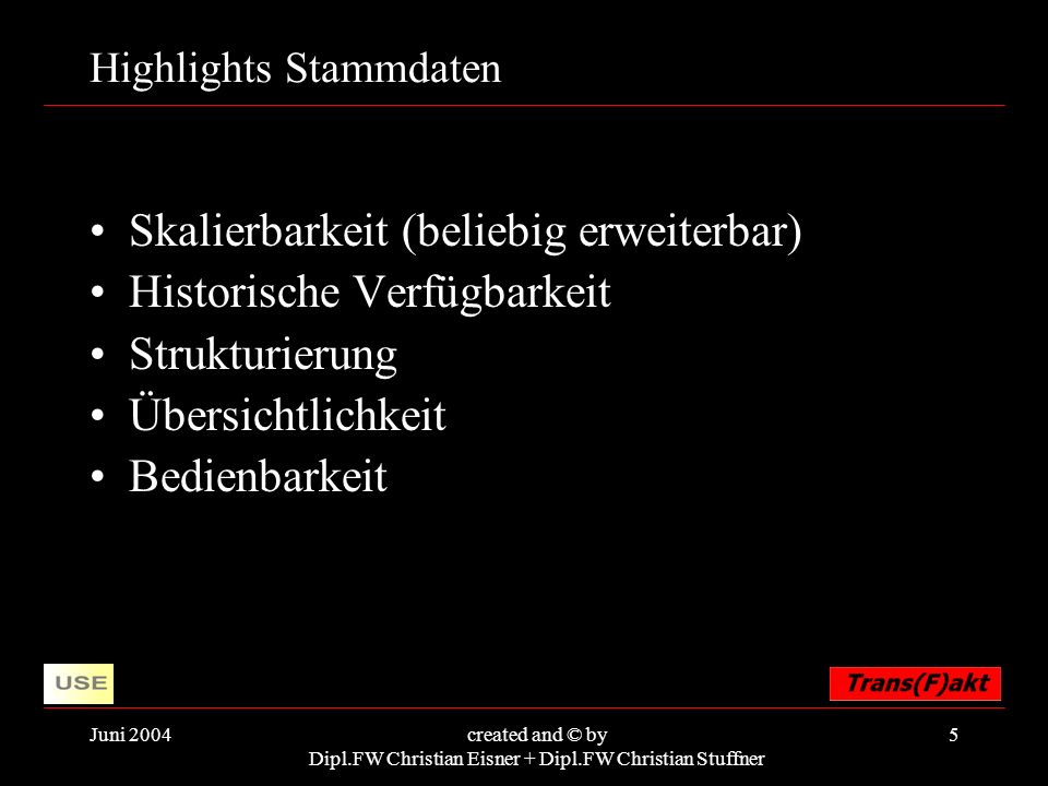 Juni 2004created and © by Dipl.FW Christian Eisner + Dipl.FW Christian Stuffner 5 Highlights Stammdaten Skalierbarkeit (beliebig erweiterbar) Historische Verfügbarkeit Strukturierung Übersichtlichkeit Bedienbarkeit
