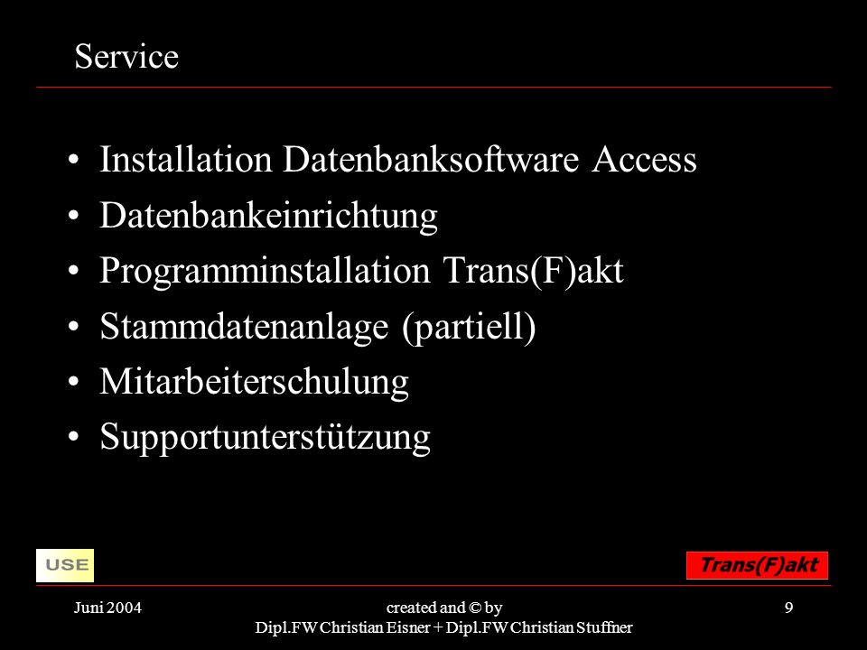 Juni 2004created and © by Dipl.FW Christian Eisner + Dipl.FW Christian Stuffner 9 Service Installation Datenbanksoftware Access Datenbankeinrichtung Programminstallation Trans(F)akt Stammdatenanlage (partiell) Mitarbeiterschulung Supportunterstützung