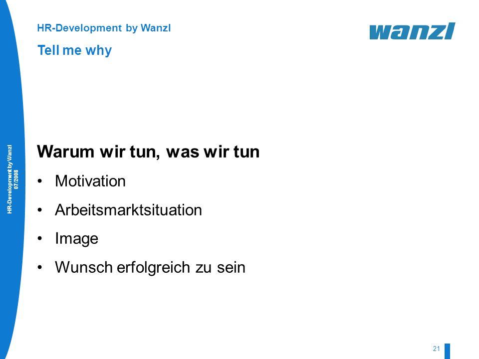 HR-Development by Wanzl 07/2008 21 HR-Development by Wanzl Tell me why Warum wir tun, was wir tun Motivation Arbeitsmarktsituation Image Wunsch erfolg