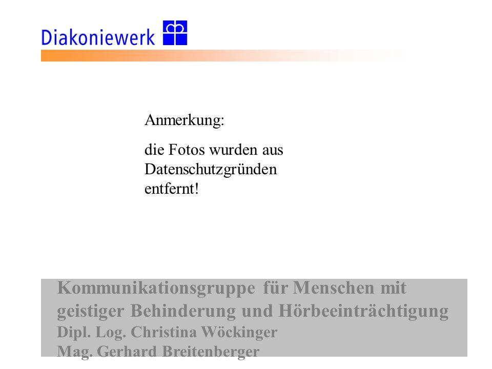 Kommunikationsgruppe für Menschen mit geistiger Behinderung und Hörbeeinträchtigung Dipl. Log. Christina Wöckinger Mag. Gerhard Breitenberger Anmerkun