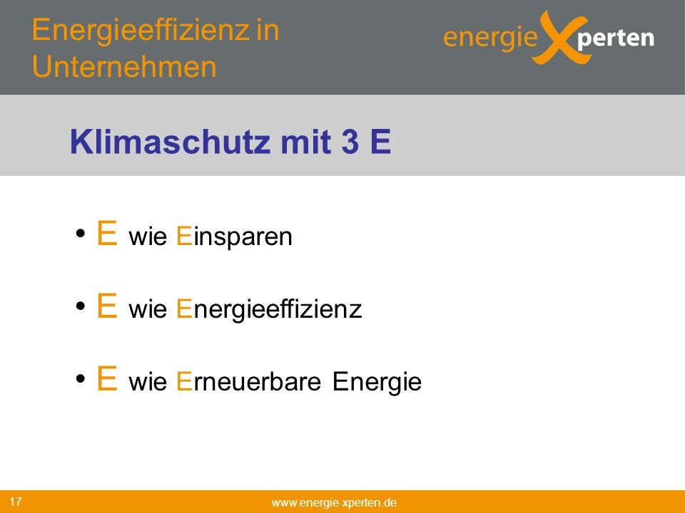 Energieeffizienz in Unternehmen www.energie-xperten.de 17 E wie Einsparen E wie Energieeffizienz E wie Erneuerbare Energie Klimaschutz mit 3 E