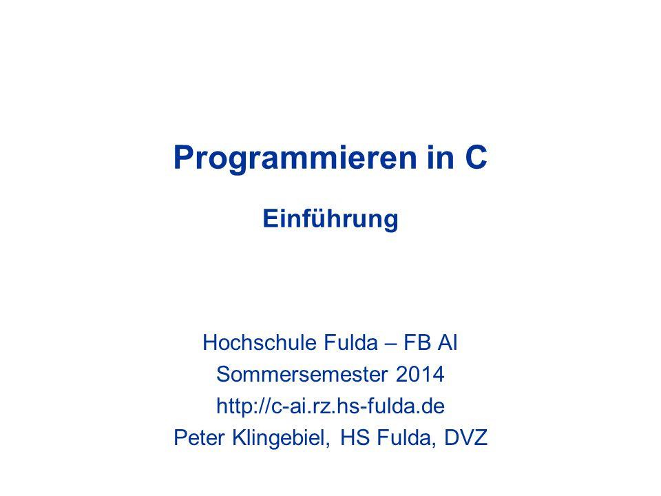 Programmieren in C Einführung Hochschule Fulda – FB AI Sommersemester 2014 http://c-ai.rz.hs-fulda.de Peter Klingebiel, HS Fulda, DVZ
