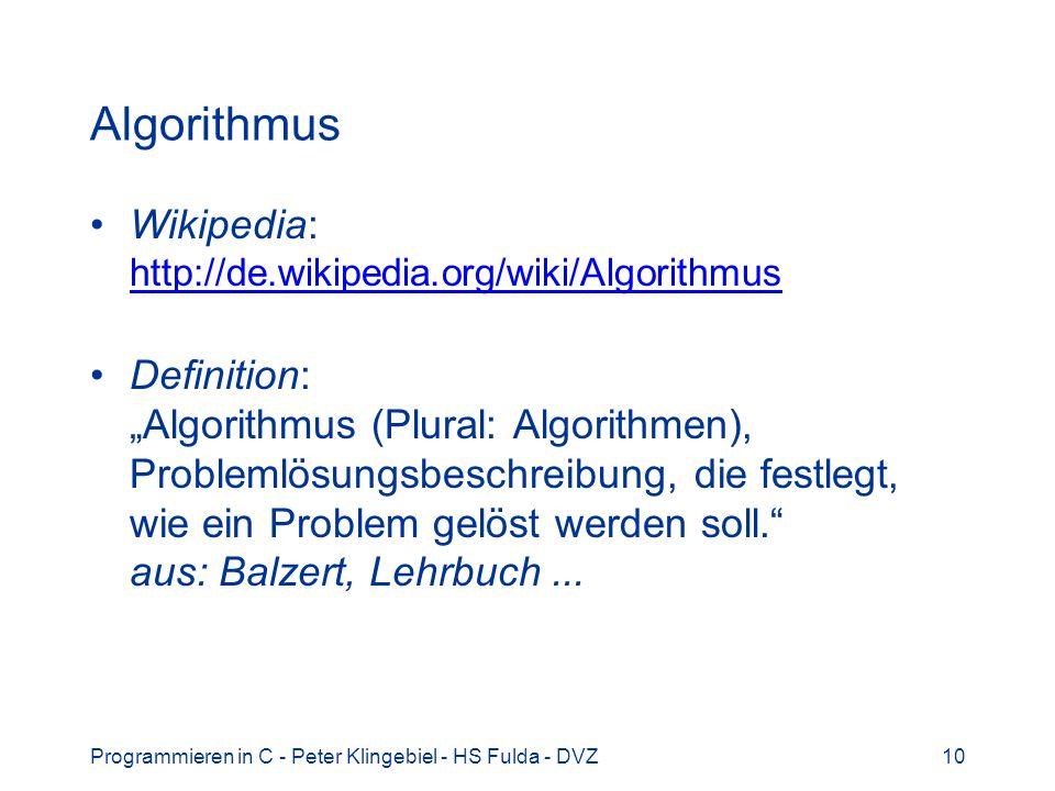Programmieren in C - Peter Klingebiel - HS Fulda - DVZ10 Algorithmus Wikipedia: http://de.wikipedia.org/wiki/Algorithmus http://de.wikipedia.org/wiki/