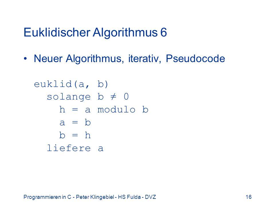 Programmieren in C - Peter Klingebiel - HS Fulda - DVZ16 Euklidischer Algorithmus 6 Neuer Algorithmus, iterativ, Pseudocode euklid(a, b) solange b 0 h