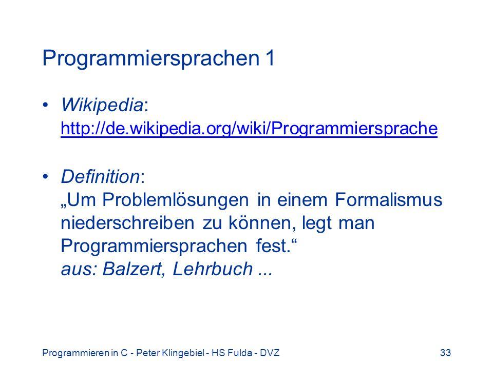 Programmieren in C - Peter Klingebiel - HS Fulda - DVZ33 Programmiersprachen 1 Wikipedia: http://de.wikipedia.org/wiki/Programmiersprache http://de.wi