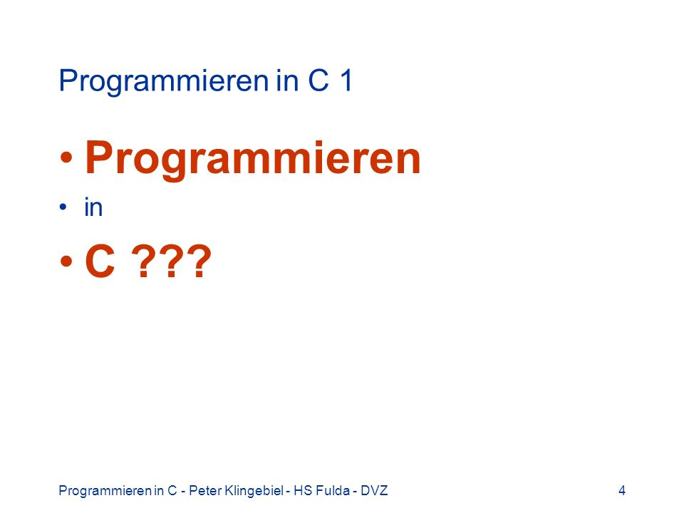 Programmieren in C - Peter Klingebiel - HS Fulda - DVZ4 Programmieren in C 1 Programmieren in C ???