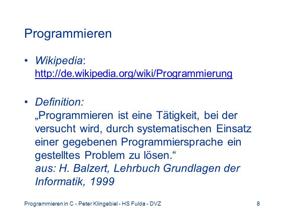 Programmieren in C - Peter Klingebiel - HS Fulda - DVZ9 Programm Wikipedia: http://de.wikipedia.org/wiki/Computerprogramm http://de.wikipedia.org/wiki/Computerprogramm Definition: Algorithmen, die von einem automatischen Prozessor abgearbeitet werden, bezeichnet man als Programme.