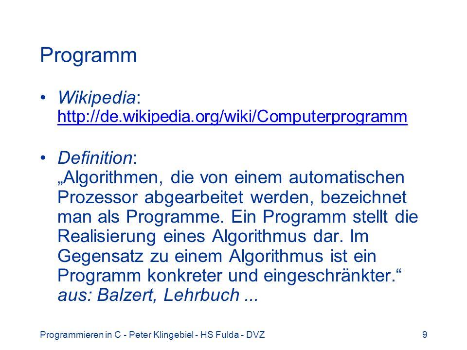 Programmieren in C - Peter Klingebiel - HS Fulda - DVZ10 Algorithmus Wikipedia: http://de.wikipedia.org/wiki/Algorithmus http://de.wikipedia.org/wiki/Algorithmus Definition: Algorithmus (Plural: Algorithmen), Problemlösungsbeschreibung, die festlegt, wie ein Problem gelöst werden soll.
