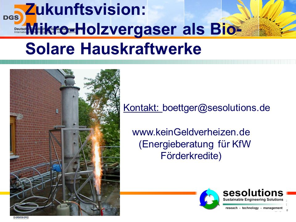dobelmann@dgs.de Dipl.-Ing. (EUR ING) Jan Kai Dobelmann MSc DGS-president Zukunftsvision: Mikro-Holzvergaser als Bio- Solare Hauskraftwerke Kontakt: b