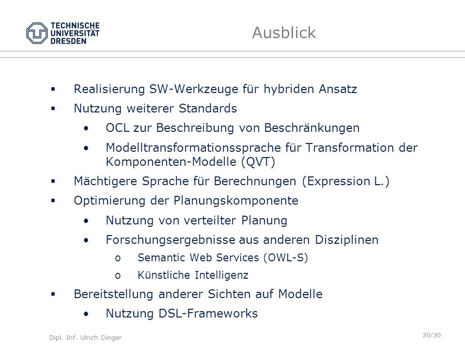 Dipl. Inf. Ulrich Dinger /30 30 Ausblick Realisierung SW-Werkzeuge für hybriden Ansatz Nutzung weiterer Standards OCL zur Beschreibung von Beschränkun