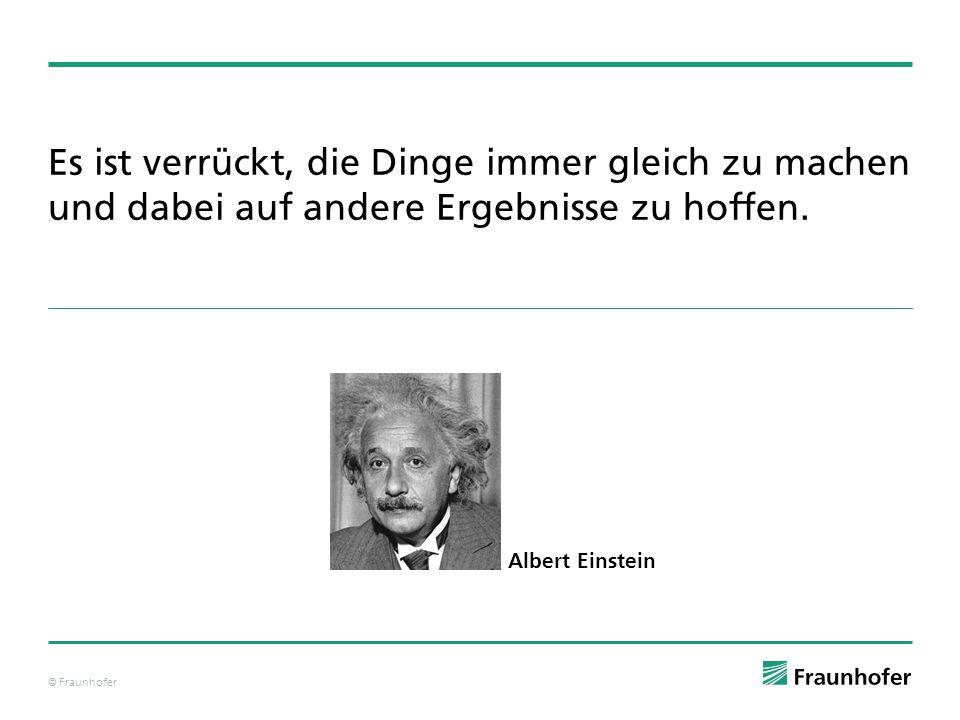 © Fraunhofer Es ist verrückt, die Dinge immer gleich zu machen und dabei auf andere Ergebnisse zu hoffen. Albert Einstein