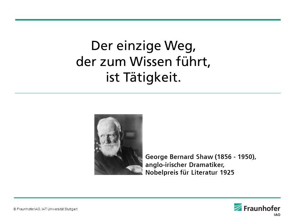 © Fraunhofer IAO, IAT Universität Stuttgart Der einzige Weg, der zum Wissen führt, ist Tätigkeit. George Bernard Shaw (1856 - 1950), anglo-irischer Dr