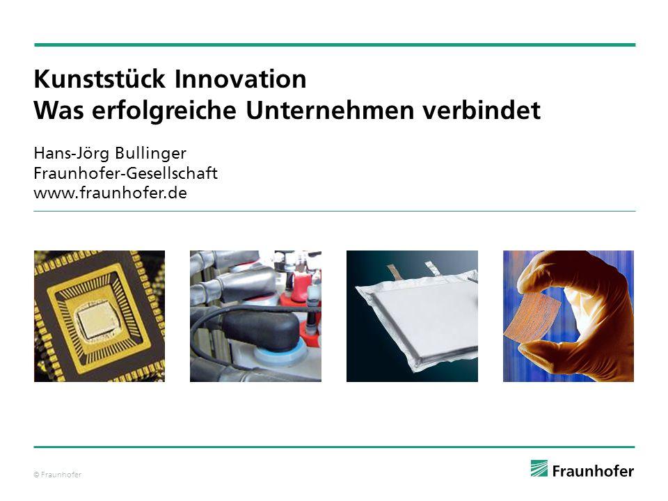 © Fraunhofer Kunststück Innovation Was erfolgreiche Unternehmen verbindet Hans-Jörg Bullinger Fraunhofer-Gesellschaft www.fraunhofer.de