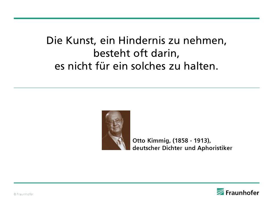 © Fraunhofer Die Kunst, ein Hindernis zu nehmen, besteht oft darin, es nicht für ein solches zu halten. Otto Kimmig, (1858 - 1913), deutscher Dichter
