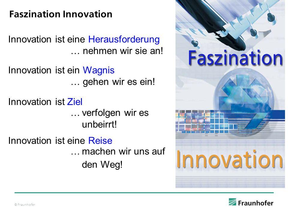 © Fraunhofer Faszination Innovation Innovation ist eine Herausforderung … nehmen wir sie an! Innovation ist ein Wagnis … gehen wir es ein! Innovation