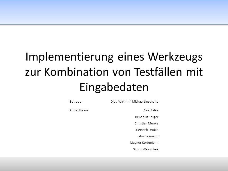 Implementierung eines Werkzeugs zur Kombination von Testfällen mit Eingabedaten Betreuer:Dipl.-Wirt.-Inf. Michael Linschulte Projektteam:Axel Balke Be