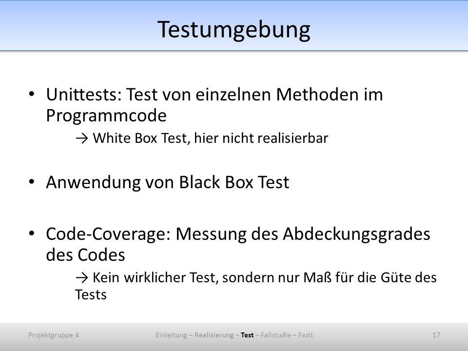 Testumgebung Unittests: Test von einzelnen Methoden im Programmcode White Box Test, hier nicht realisierbar Anwendung von Black Box Test Code-Coverage: Messung des Abdeckungsgrades des Codes Kein wirklicher Test, sondern nur Maß für die Güte des Tests Projektgruppe 4Einleitung – Realisierung – Test – Fallstudie – Fazit17