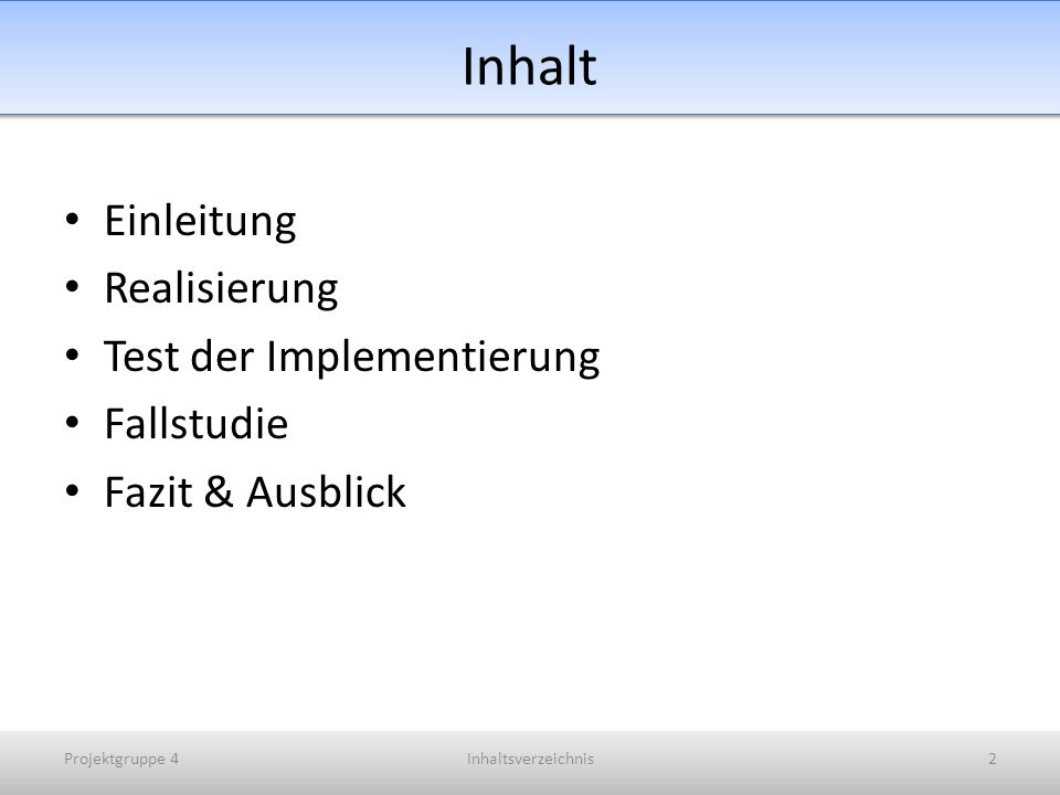 Inhalt Einleitung Realisierung Test der Implementierung Fallstudie Fazit & Ausblick Projektgruppe 4Inhaltsverzeichnis2