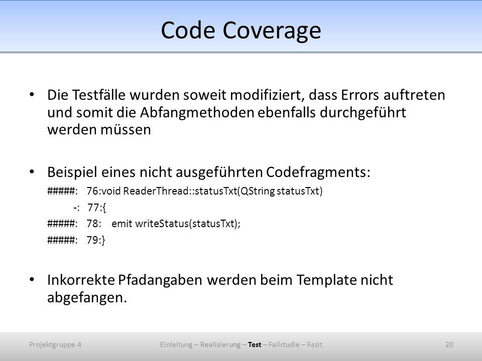 Code Coverage Die Testfälle wurden soweit modifiziert, dass Errors auftreten und somit die Abfangmethoden ebenfalls durchgeführt werden müssen Beispiel eines nicht ausgeführten Codefragments: #####: 76:void ReaderThread::statusTxt(QString statusTxt) -: 77:{ #####: 78: emit writeStatus(statusTxt); #####: 79:} Inkorrekte Pfadangaben werden beim Template nicht abgefangen.