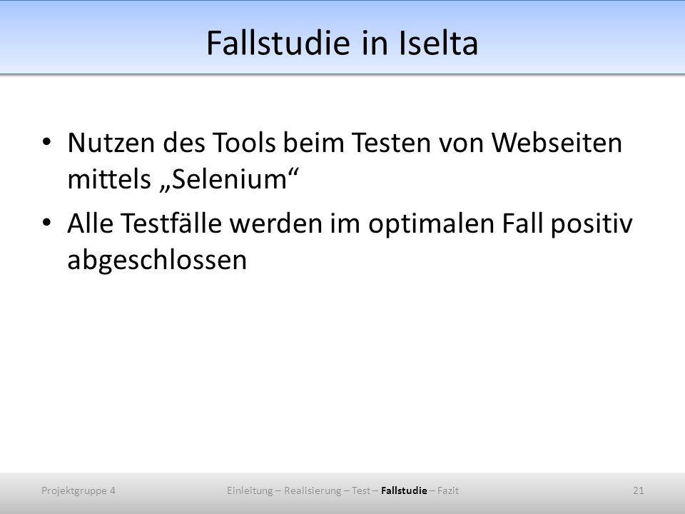 Fallstudie in Iselta Nutzen des Tools beim Testen von Webseiten mittels Selenium Alle Testfälle werden im optimalen Fall positiv abgeschlossen Projektgruppe 421Einleitung – Realisierung – Test – Fallstudie – Fazit