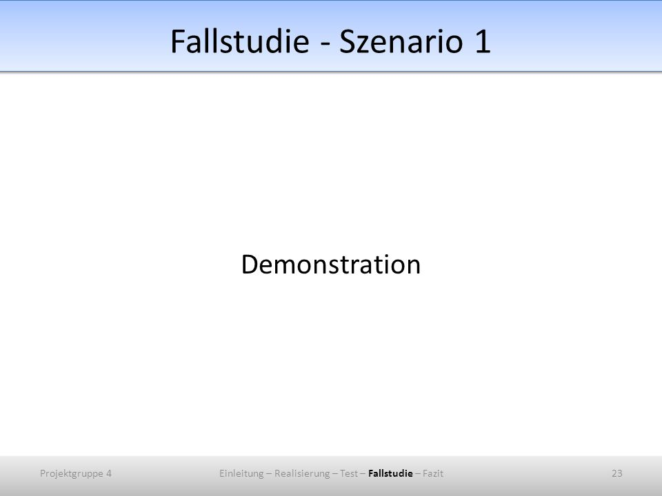 Fallstudie - Szenario 1 Demonstration Projektgruppe 423Einleitung – Realisierung – Test – Fallstudie – Fazit