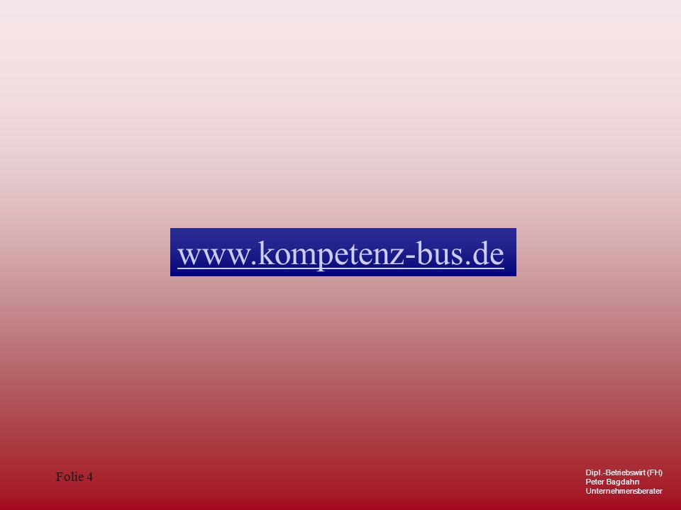 Dipl.-Betriebswirt (FH) Peter Bagdahn Unternehmensberater Folie 4 www.kompetenz-bus.de