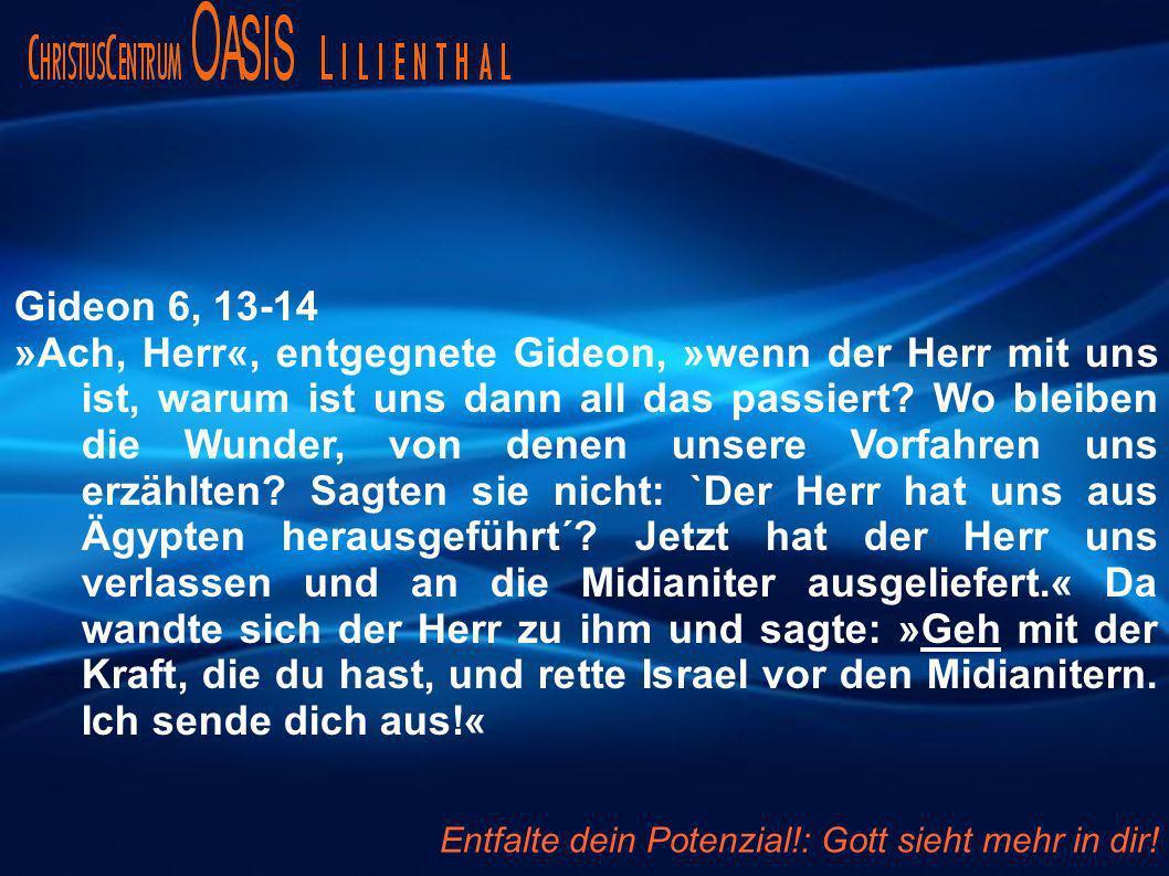 Gideon 6, 13-14 »Ach, Herr«, entgegnete Gideon, »wenn der Herr mit uns ist, warum ist uns dann all das passiert.
