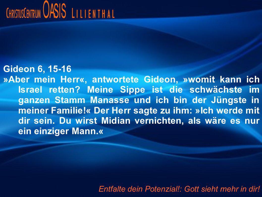 Gideon 6, 15-16 »Aber mein Herr«, antwortete Gideon, »womit kann ich Israel retten? Meine Sippe ist die schwächste im ganzen Stamm Manasse und ich bin