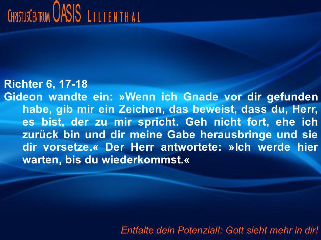 Richter 6, 17-18 Gideon wandte ein: »Wenn ich Gnade vor dir gefunden habe, gib mir ein Zeichen, das beweist, dass du, Herr, es bist, der zu mir spricht.