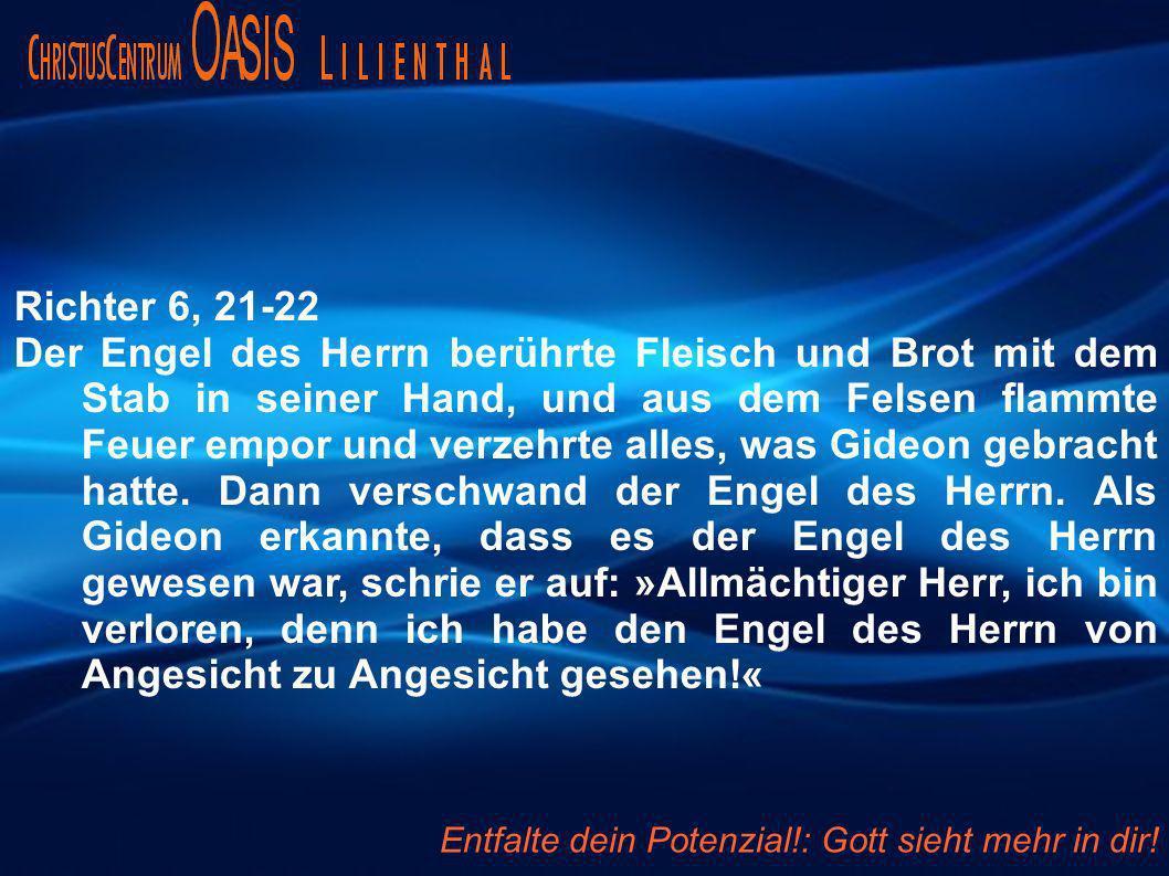 Richter 6, 21-22 Der Engel des Herrn berührte Fleisch und Brot mit dem Stab in seiner Hand, und aus dem Felsen flammte Feuer empor und verzehrte alles