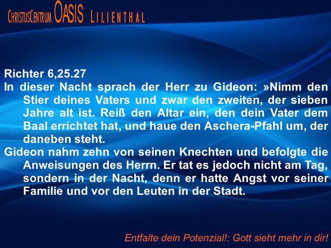 Richter 6,25.27 In dieser Nacht sprach der Herr zu Gideon: »Nimm den Stier deines Vaters und zwar den zweiten, der sieben Jahre alt ist. Reiß den Alta