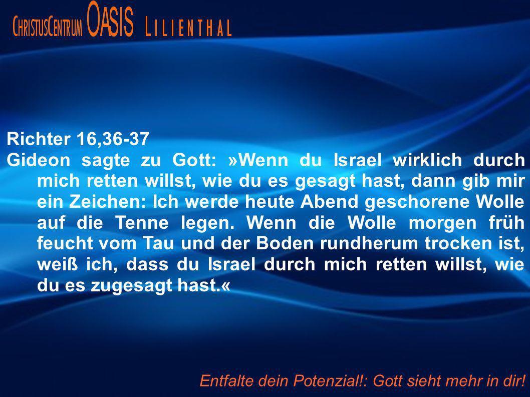 Richter 16,36-37 Gideon sagte zu Gott: »Wenn du Israel wirklich durch mich retten willst, wie du es gesagt hast, dann gib mir ein Zeichen: Ich werde heute Abend geschorene Wolle auf die Tenne legen.