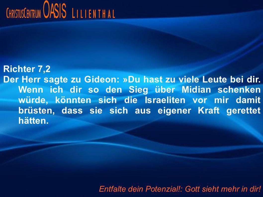 Richter 7,2 Der Herr sagte zu Gideon: »Du hast zu viele Leute bei dir. Wenn ich dir so den Sieg über Midian schenken würde, könnten sich die Israelite