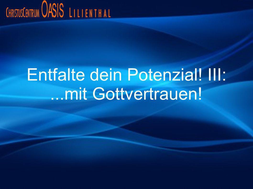 Entfalte dein Potenzial! III:...mit Gottvertrauen!