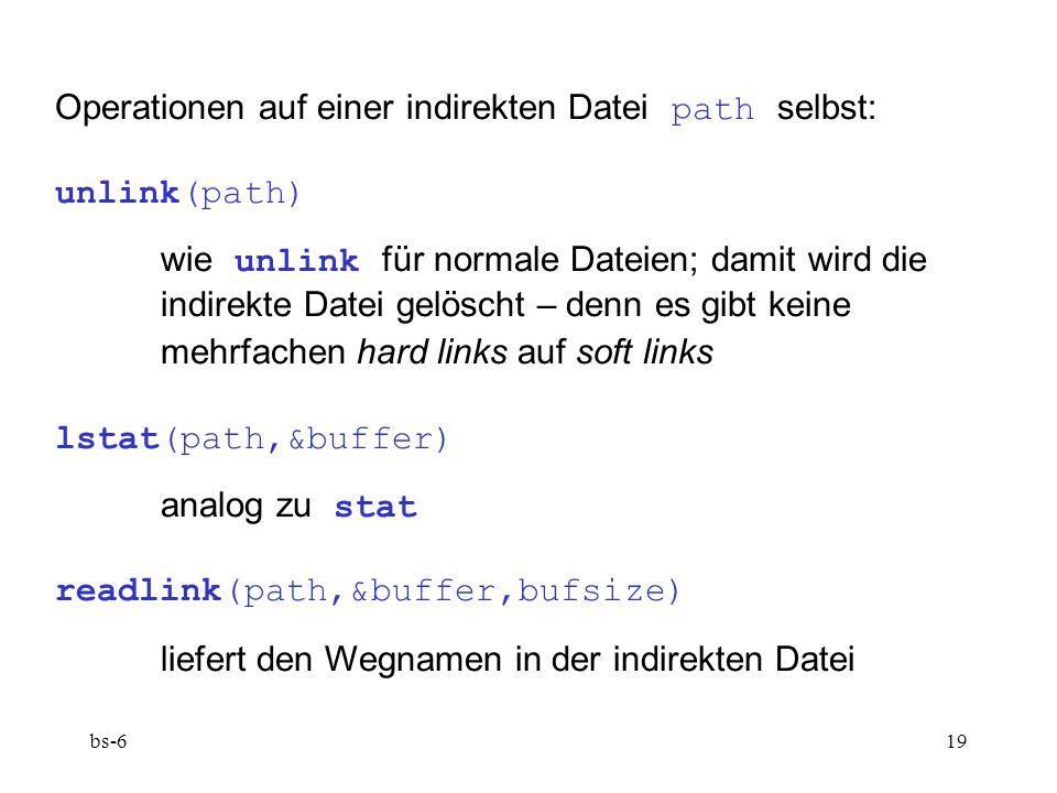 bs-619 Operationen auf einer indirekten Datei path selbst: unlink(path) wie unlink für normale Dateien; damit wird die indirekte Datei gelöscht – denn es gibt keine mehrfachen hard links auf soft links lstat(path,&buffer) analog zu stat readlink(path,&buffer,bufsize) liefert den Wegnamen in der indirekten Datei